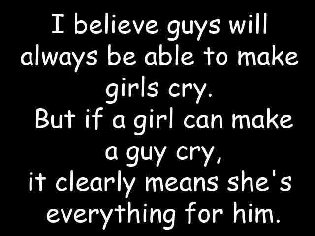 I Believe Guys Will Always Be Able To Make Girls Cry